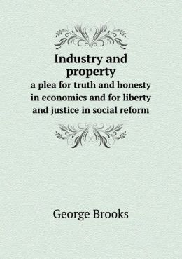 Industry and property a plea for truth and honesty in economics and for liberty and justice in social reform