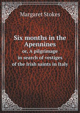 Six months in the Apennines or, A pilgrimage in search of vestiges of the Irish saints in Italy