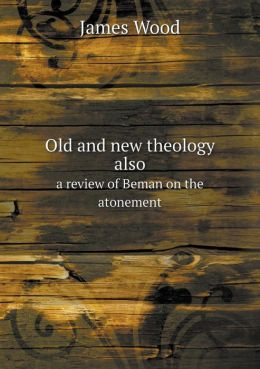 Old and new theology also a review of Beman on the atonement