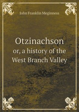 Otzinachson or, a history of the West Branch Valley
