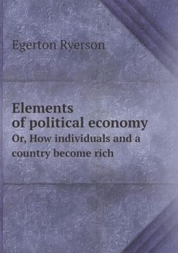 Elements of political economy Or, How individuals and a country become rich