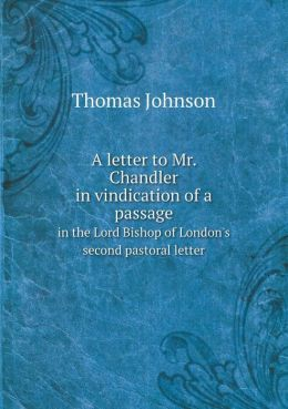 A letter to Mr. Chandler in vindication of a passage in the Lord Bishop of London's second pastoral letter