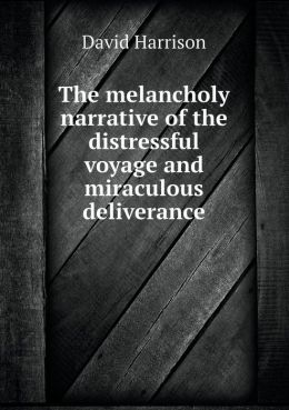 The melancholy narrative of the distressful voyage and miraculous deliverance