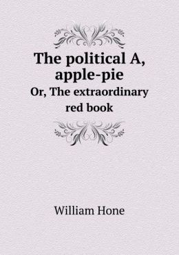 The political A, apple-pie Or, The extraordinary red book