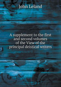 A supplement to the first and second volumes of the View of the principal deistical writers