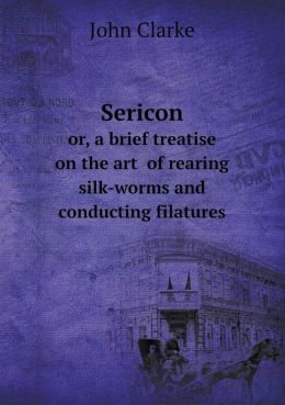 Sericon or, a brief treatise on the art of rearing silk-worms and conducting filatures
