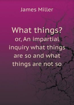What things? or, An impartial inquiry what things are so and what things are not so
