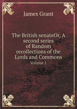 The British senateOr, A second series of Random recollections of the Lords and Commons Volume 1