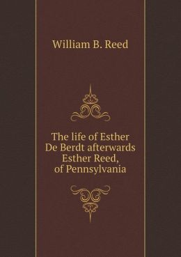 The life of Esther De Berdt afterwards Esther Reed, of Pennsylvania