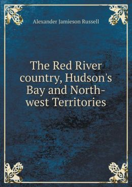 The Red River country, Hudson's Bay and North-west Territories