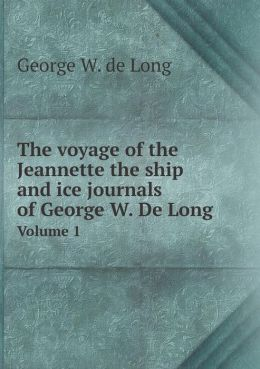 The voyage of the Jeannette the ship and ice journals of George W. De Long Volume 1