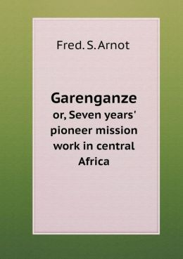 Garenganze or, Seven years' pioneer mission work in central Africa