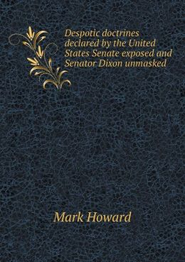 Despotic doctrines declared by the United States Senate exposed and Senator Dixon unmasked