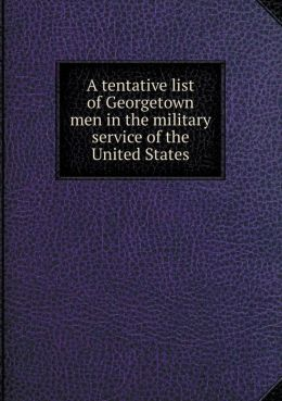 A tentative list of Georgetown men in the military service of the United States
