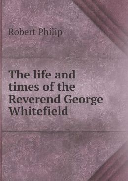 The life and times of the Reverend George Whitefield