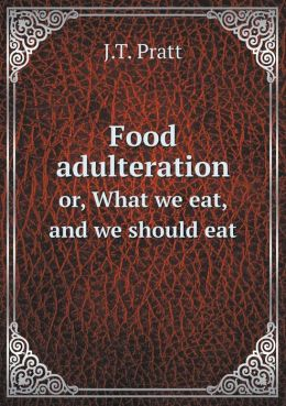 Food adulteration or, What we eat, and we should eat