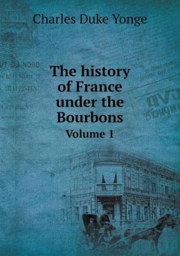 The history of France under the Bourbons Volume 1