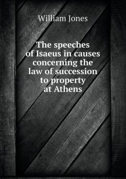 The speeches of Isaeus in causes concerning the law of succession to property at Athens