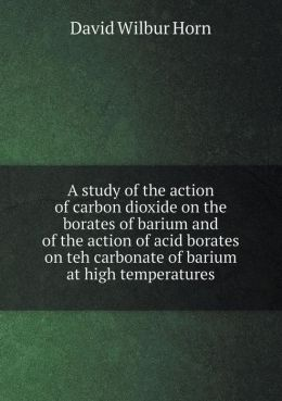 A study of the action of carbon dioxide on the borates of barium and of the action of acid borates on teh carbonate of barium at high temperatures