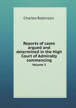 Reports of cases argued and determined in the High Court of Admiralty commencing Volume 5