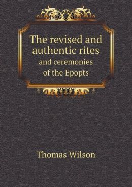 The revised and authentic rites and ceremonies of the Epopts