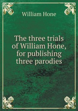 The three trials of William Hone, for publishing three parodies