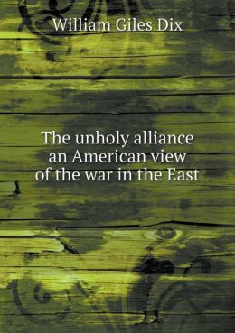 The unholy alliance an American view of the war in the East