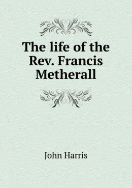 The life of the Rev. Francis Metherall