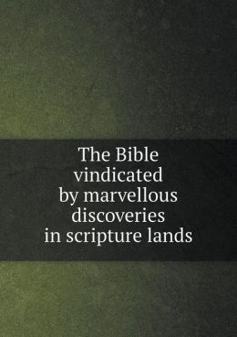 The Bible vindicated by marvellous discoveries in scripture lands