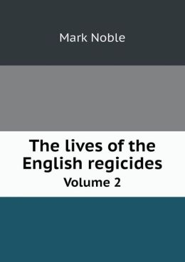 The lives of the English regicides Volume 2