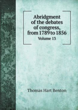 Abridgment of the debates of congress, from 1789 to 1856 Volume 13