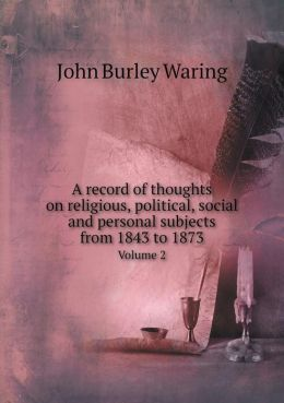 A record of thoughts on religious, political, social and personal subjects from 1843 to 1873 Volume 2