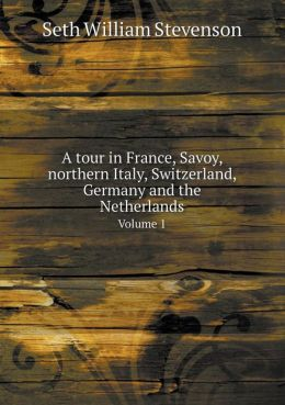 A tour in France, Savoy, northern Italy, Switzerland, Germany and the Netherlands Volume 1