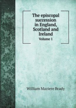 The episcopal succession in England, Scotland and Ireland Volume 1