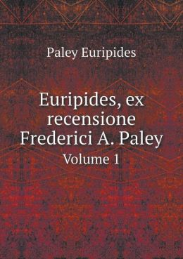 Euripides, ex recensione Frederici A. Paley Volume 1