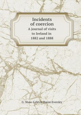 Incidents of coercion A journal of visits to Ireland in 1882 and 1888