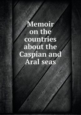 Memoir on the countries about the Caspian and Aral seas