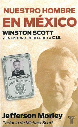 Nuestro hombre en Mexico. Winston Scott y la historia oculta de la CIA (Our Man in Mexico: Winston Scott and the Hidden History of the CIA)
