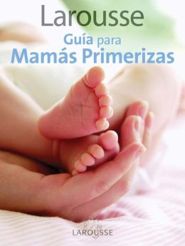 Larousse Guia para Mamas Primerizas: Larousse Guide for First-Time Mothers