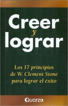 Creer y lograr. Los 17 principios de W. Clement Stone para lograr el exito