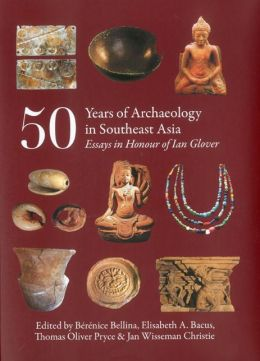 50 Years of Archaeology in Southeast Asia: Essays in Honour of Ian Glover Berenice Bellina