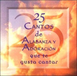 25 Cantos de Alabanza y Adoracion = 25 Praise & Worship Songs You Love to Sing