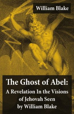 The Ghost of Abel: A Revelation In the Visions of Jehovah Seen by William Blake (Illuminated Manuscript with the Original Illustrations of William Blake)