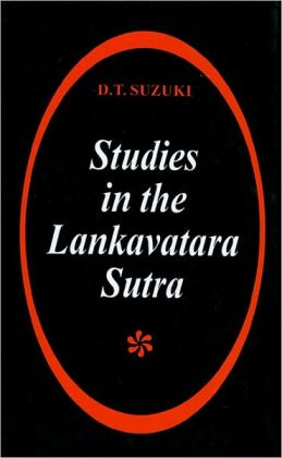 Studies in the Lankavatara Sutra: One of the Most Important Texts of Mahayana Buddhism, in Which Almost All Its Principal Tenents Are Presented, Including the Teaching of Zen