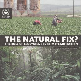The Natural Fix? : The Role of Ecosystems in Climate Mitigation, A UNEP Rapid Response Assessment