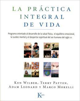 La practica integral de vida: Programa orientado al desarrollo de la salud fisica, el equilibrio emocional, la lucidez mental y el despertar espiritual der ser humano del siglo XXI