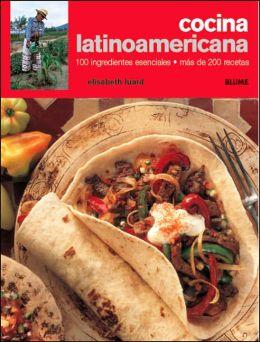 Cocina latinoamericana: 100 ingredientes esenciales, mas de 200 recetas