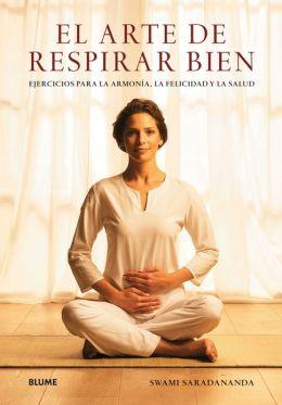 El arte de respirar bien: Ejercicios para la armonia, la felicidad y la salud