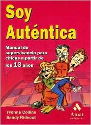 Soy Autentica: Manual de Supervivencia para Chicas a Partir de los 13 Anos