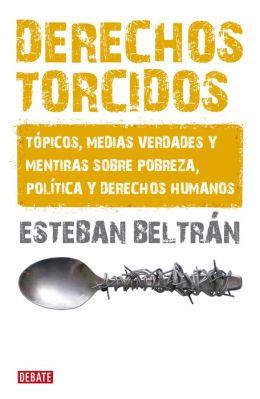 Derechos torcidos: Tópicos, medias verdades y mentiras sobre pobreza, política y derechos humanos
